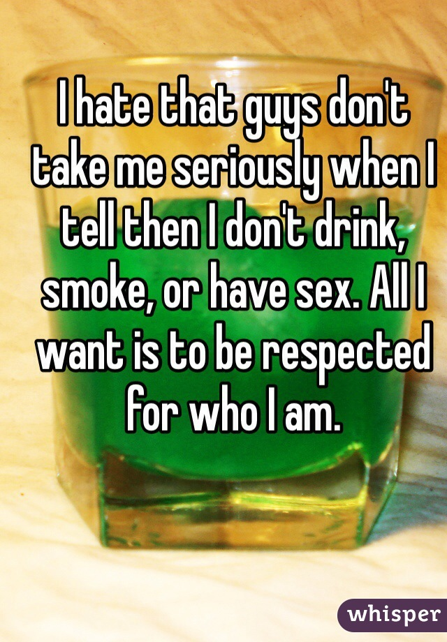 I hate that guys don't take me seriously when I tell then I don't drink, smoke, or have sex. All I want is to be respected for who I am.