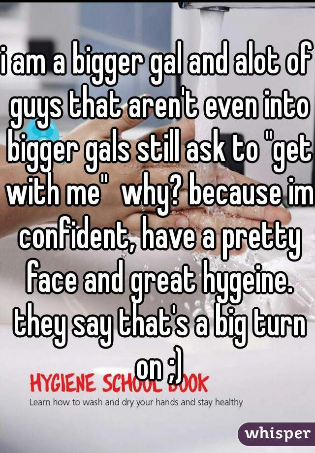"""i am a bigger gal and alot of guys that aren't even into bigger gals still ask to """"get with me""""  why? because im confident, have a pretty face and great hygeine. they say that's a big turn on ;)"""