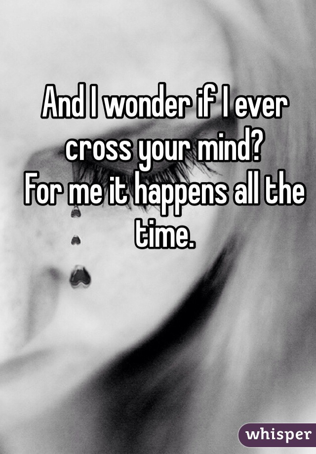 And I wonder if I ever cross your mind?  For me it happens all the time.