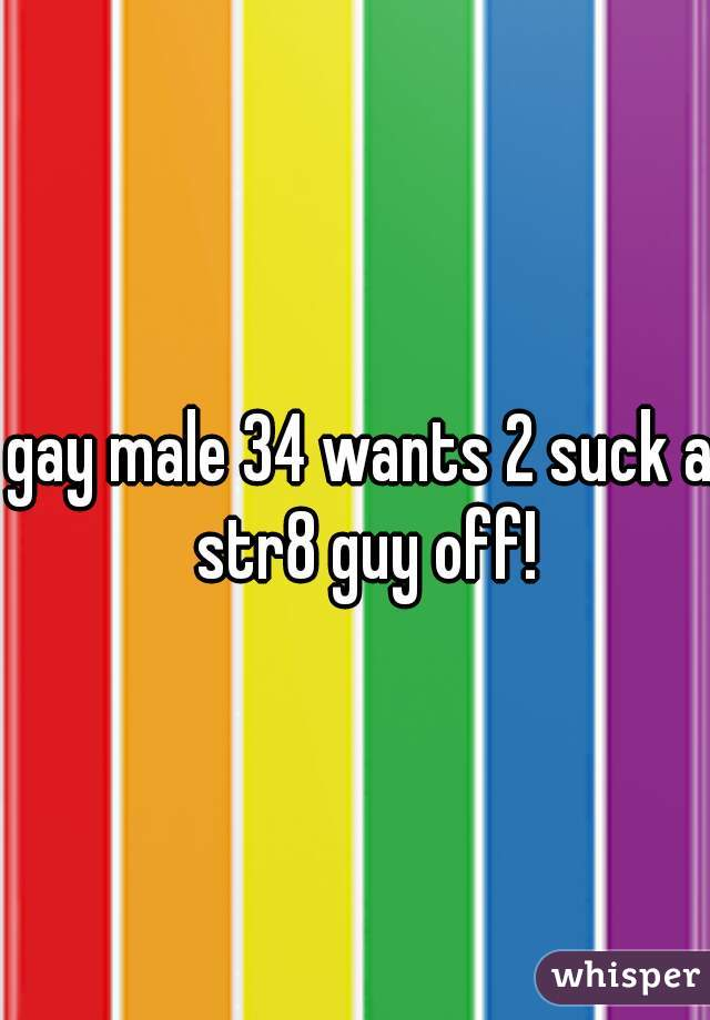 gay male 34 wants 2 suck a str8 guy off!