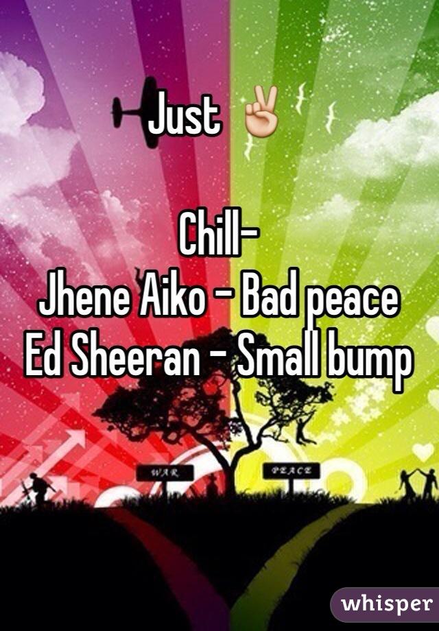 Just ✌️  Chill- Jhene Aiko - Bad peace Ed Sheeran - Small bump