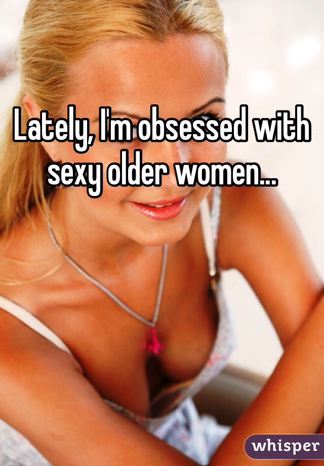Lately, I'm obsessed with sexy older women...