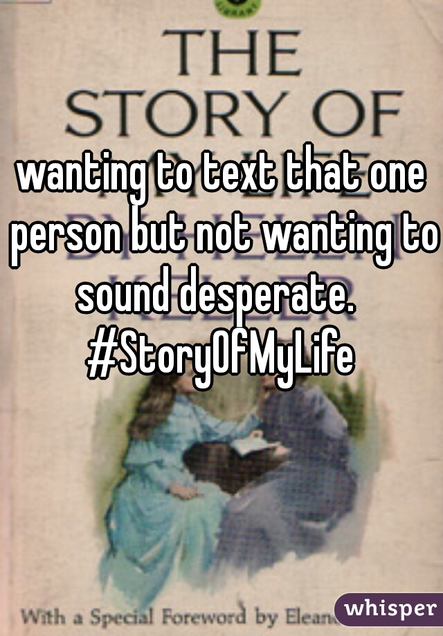 wanting to text that one person but not wanting to sound desperate.   #StoryOfMyLife
