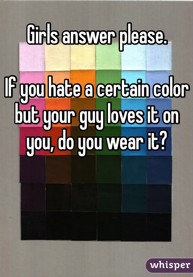 Girls answer please.   If you hate a certain color but your guy loves it on you, do you wear it?