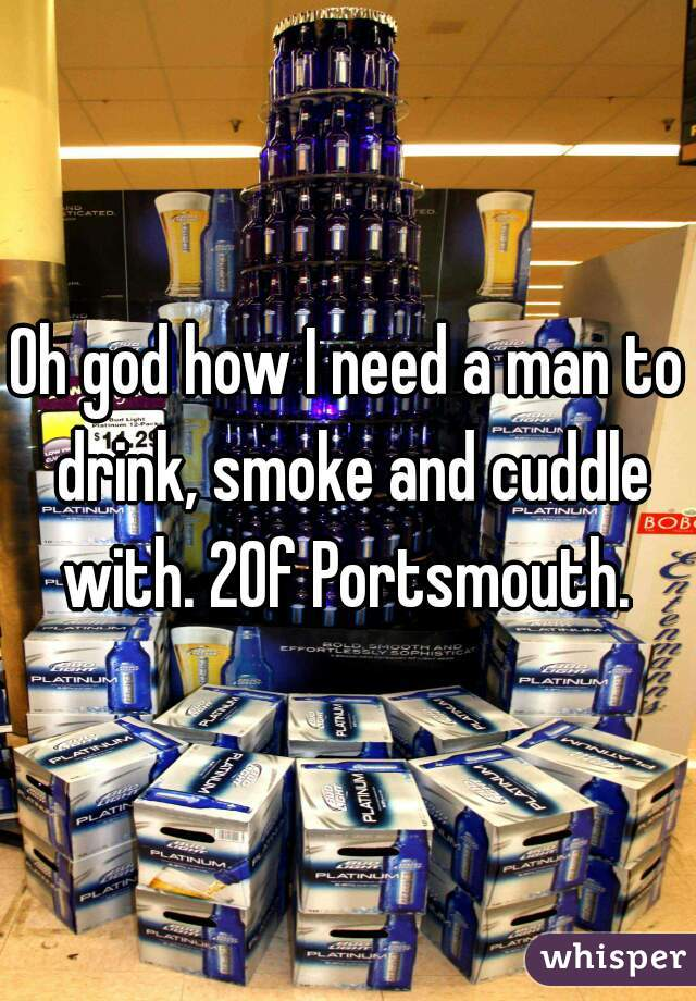 Oh god how I need a man to drink, smoke and cuddle with. 20f Portsmouth.