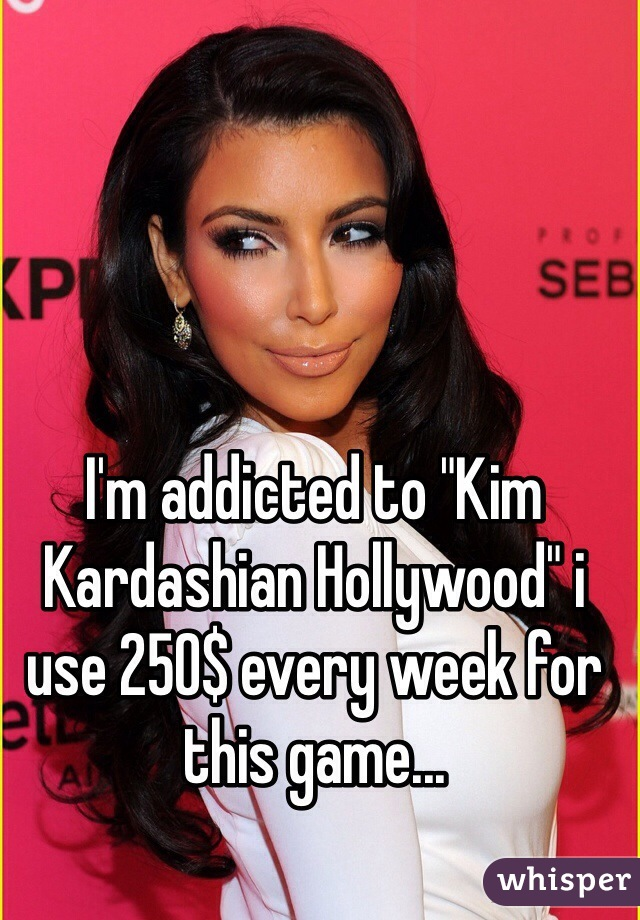 """I'm addicted to """"Kim Kardashian Hollywood"""" i use 250$ every week for this game..."""