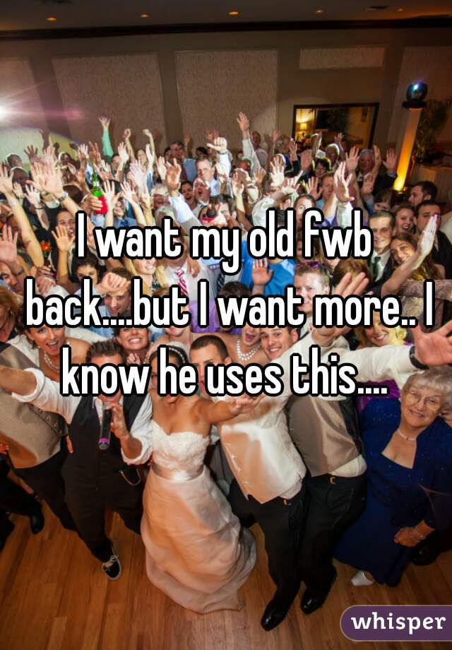 I want my old fwb back....but I want more.. I know he uses this....