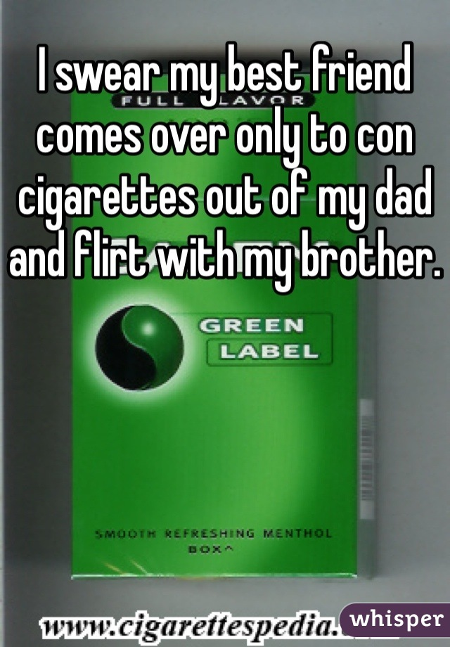 I swear my best friend comes over only to con cigarettes out of my dad and flirt with my brother.