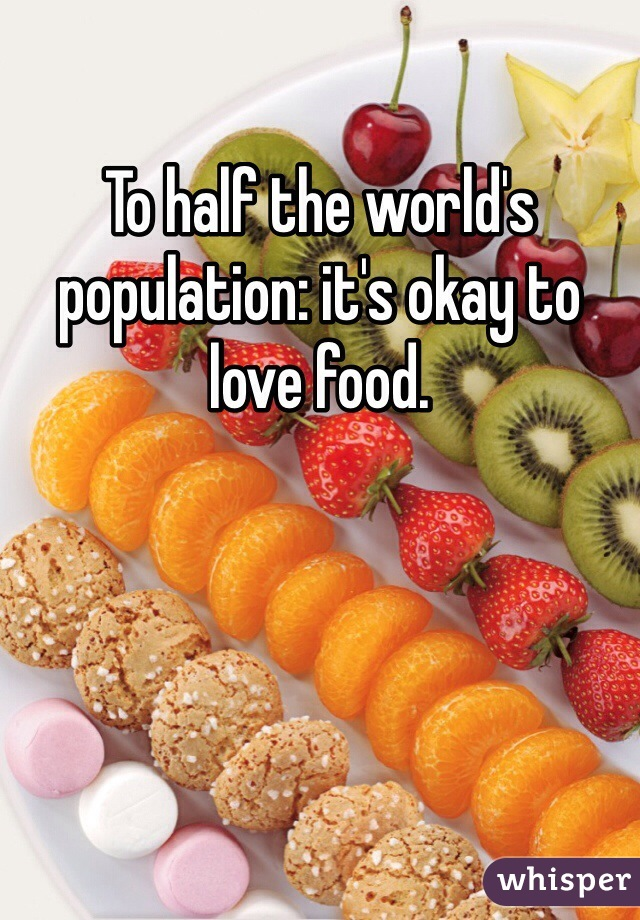 To half the world's population: it's okay to love food.