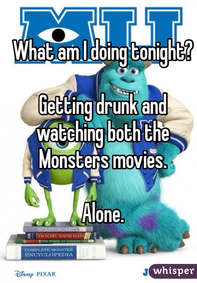 What am I doing tonight?  Getting drunk and watching both the Monsters movies.  Alone.