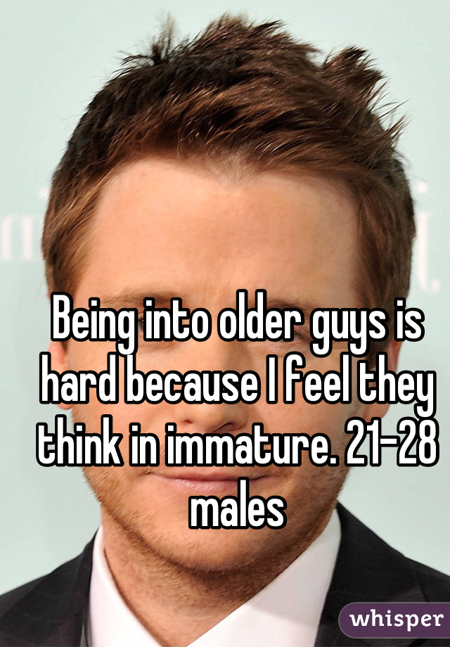 Being into older guys is hard because I feel they think in immature. 21-28 males