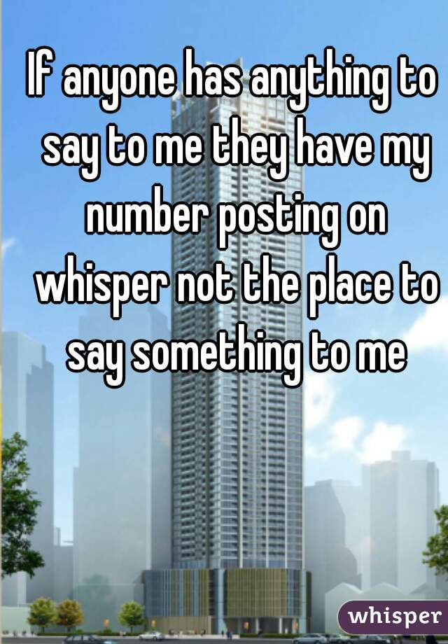 If anyone has anything to say to me they have my number posting on whisper not the place to say something to me