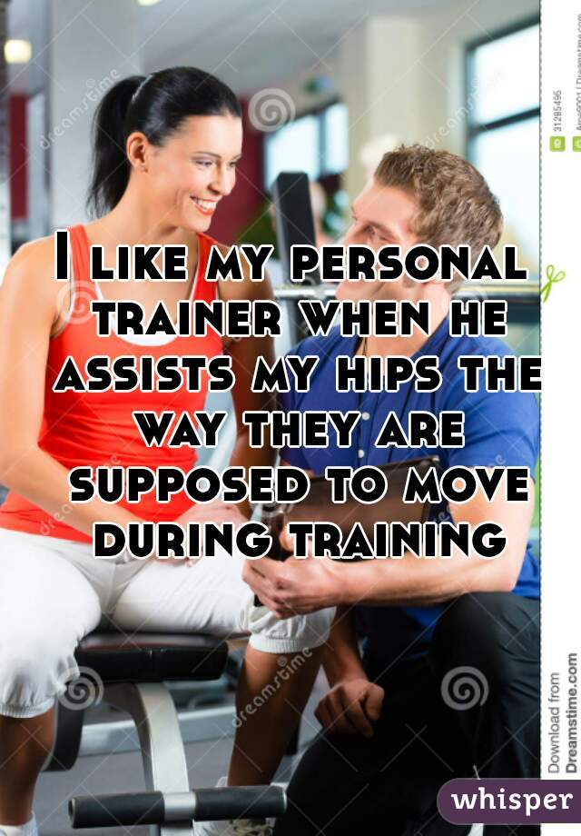I like my personal trainer when he assists my hips the way they are supposed to move during training