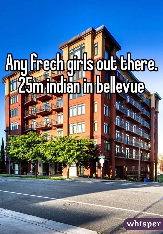 Any frech girls out there. 25m indian in bellevue