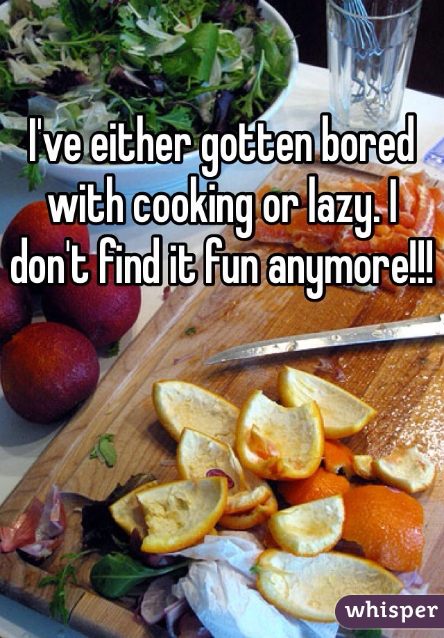 I've either gotten bored with cooking or lazy. I don't find it fun anymore!!!