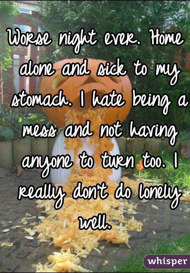 Worse night ever. Home alone and sick to my stomach. I hate being a mess and not having anyone to turn too. I really don't do lonely well.