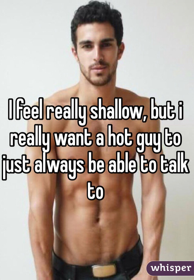 I feel really shallow, but i really want a hot guy to just always be able to talk to