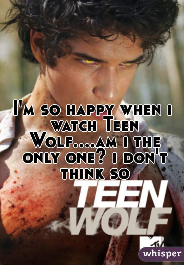 I'm so happy when i watch Teen Wolf....am i the only one? i don't think so