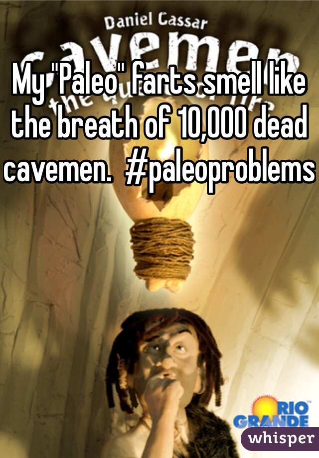 """My """"Paleo"""" farts smell like the breath of 10,000 dead cavemen.  #paleoproblems"""