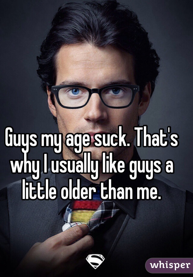Guys my age suck. That's why I usually like guys a little older than me.