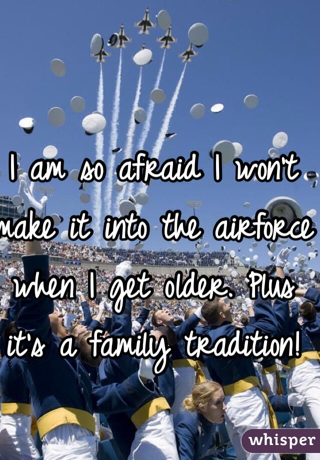 I am so afraid I won't make it into the airforce when I get older. Plus it's a family tradition!