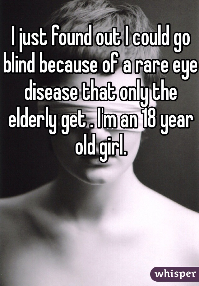 I just found out I could go blind because of a rare eye disease that only the elderly get . I'm an 18 year old girl.