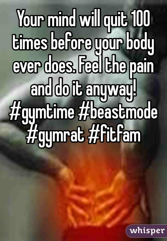 Your mind will quit 100 times before your body ever does. Feel the pain and do it anyway! #gymtime #beastmode #gymrat #fitfam