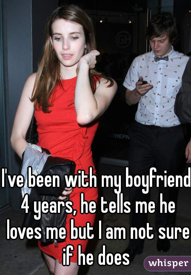 I've been with my boyfriend 4 years, he tells me he loves me but I am not sure if he does