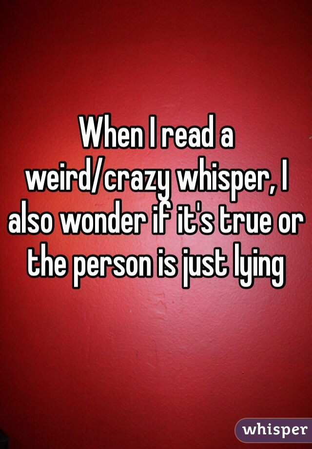 When I read a  weird/crazy whisper, I also wonder if it's true or the person is just lying