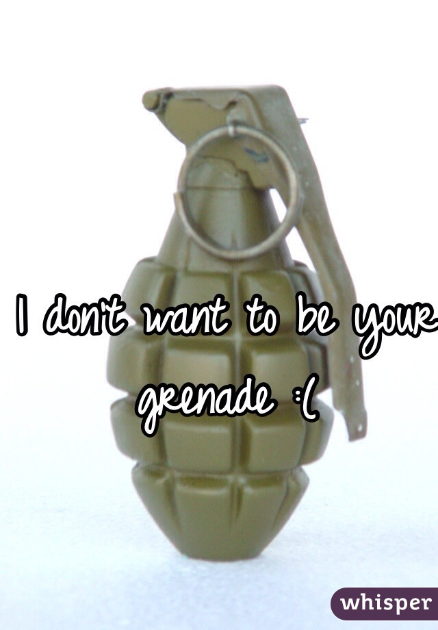 I don't want to be your grenade :(