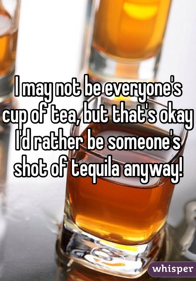 I may not be everyone's cup of tea, but that's okay I'd rather be someone's shot of tequila anyway!