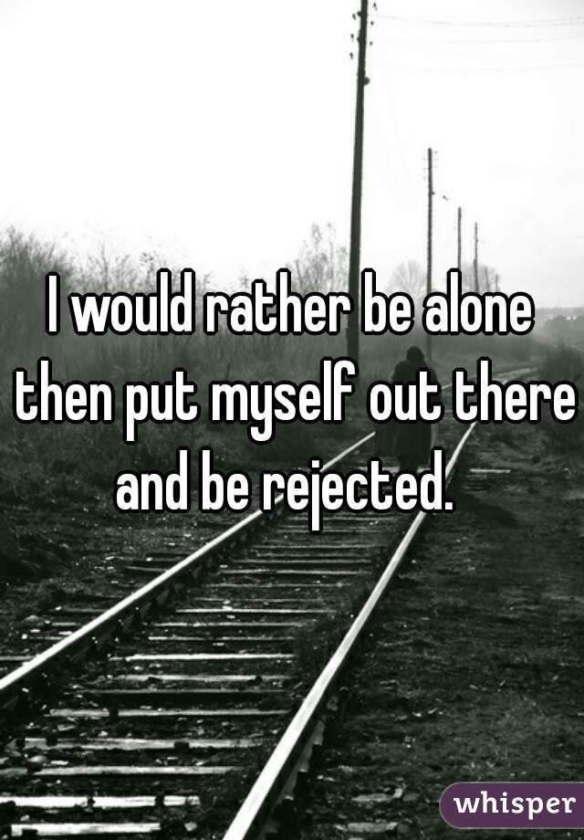 I would rather be alone then put myself out there and be rejected.