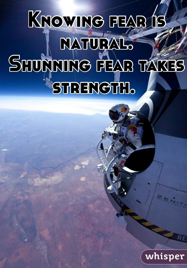 Knowing fear is natural. Shunning fear takes strength.