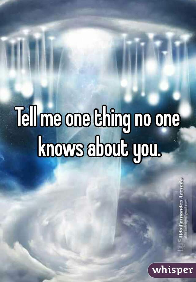 Tell me one thing no one knows about you.