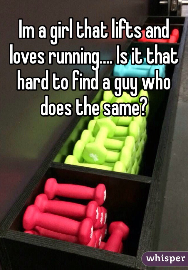 Im a girl that lifts and loves running.... Is it that hard to find a guy who does the same?