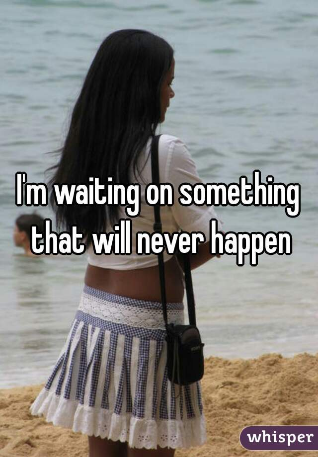 I'm waiting on something that will never happen