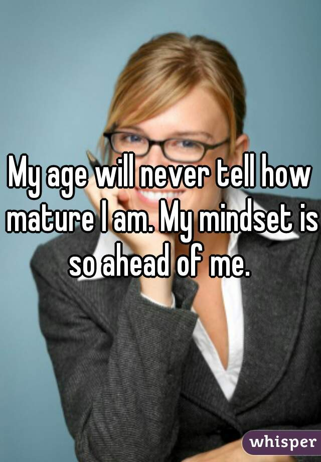 My age will never tell how mature I am. My mindset is so ahead of me.