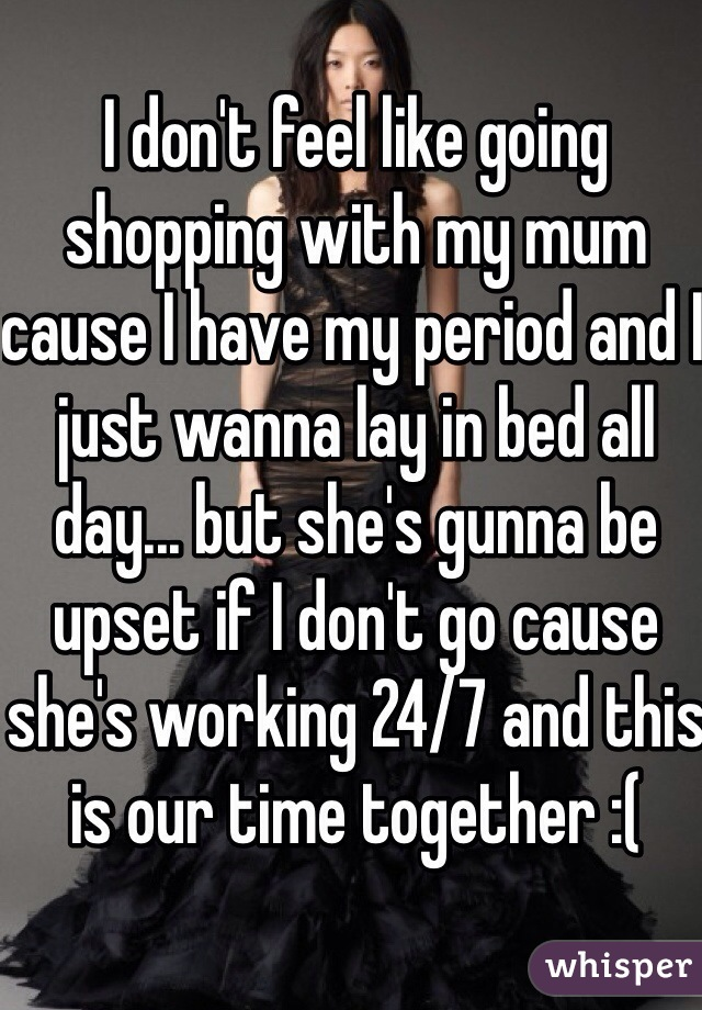 I don't feel like going shopping with my mum cause I have my period and I just wanna lay in bed all day... but she's gunna be upset if I don't go cause she's working 24/7 and this is our time together :(