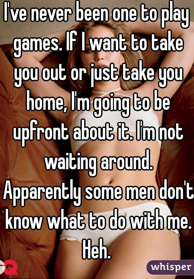 I've never been one to play games. If I want to take you out or just take you home, I'm going to be upfront about it. I'm not waiting around. Apparently some men don't know what to do with me. Heh.