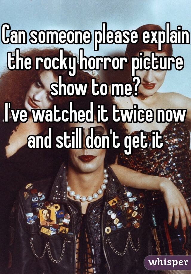 Can someone please explain the rocky horror picture show to me?  I've watched it twice now and still don't get it