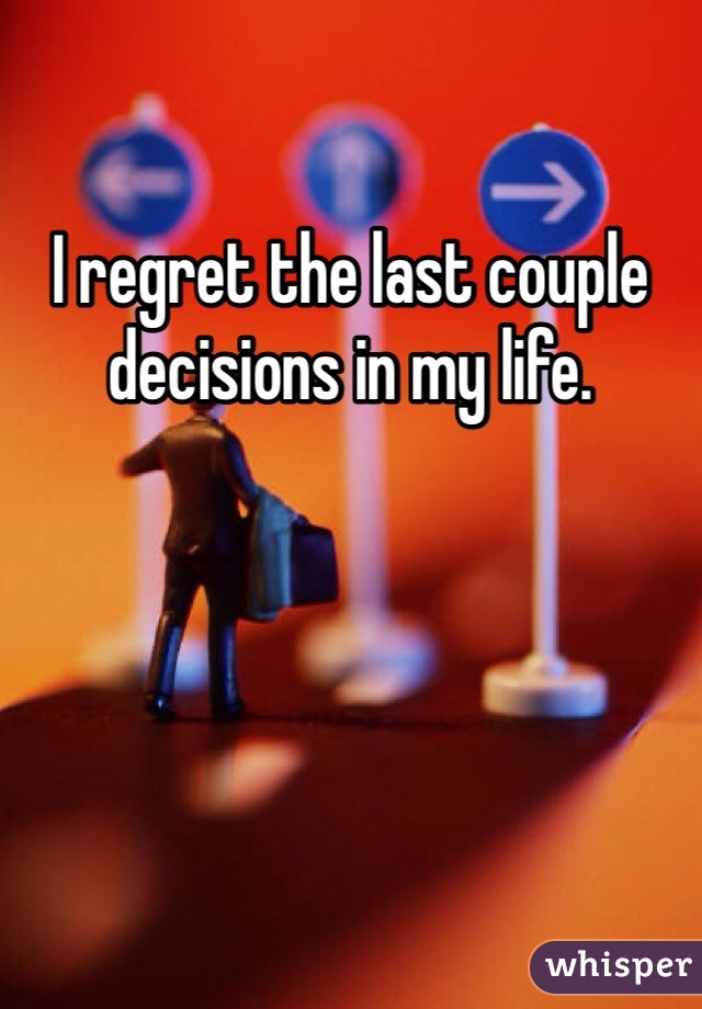 I regret the last couple decisions in my life.