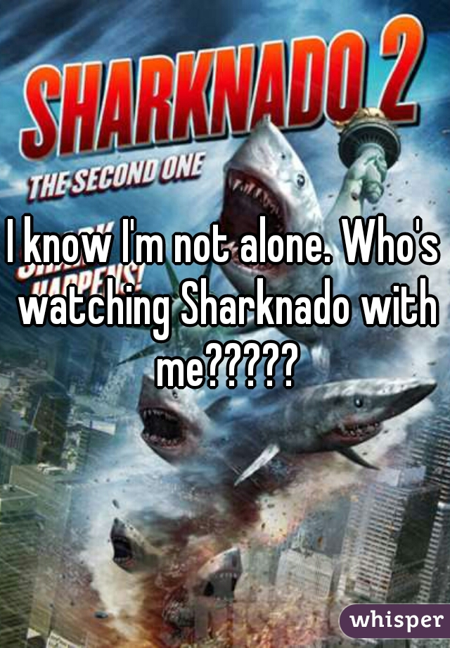 I know I'm not alone. Who's watching Sharknado with me?????