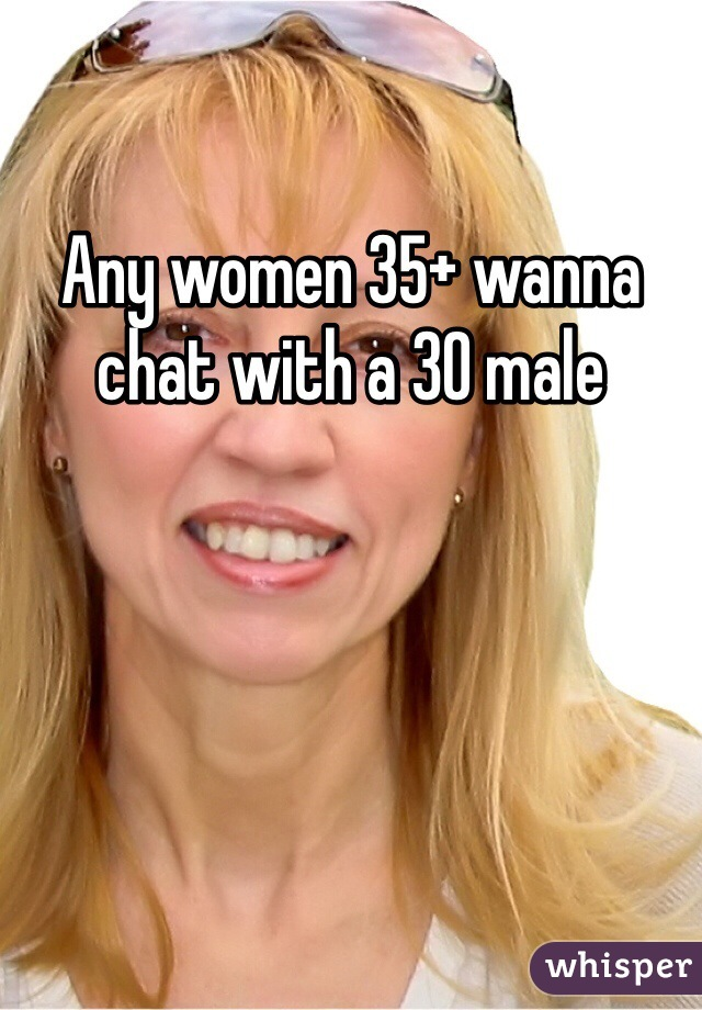 Any women 35+ wanna chat with a 30 male