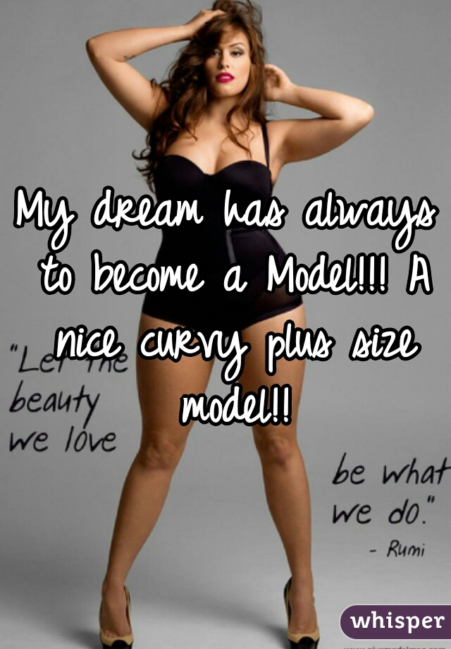 My dream has always to become a Model!!! A nice curvy plus size model!!