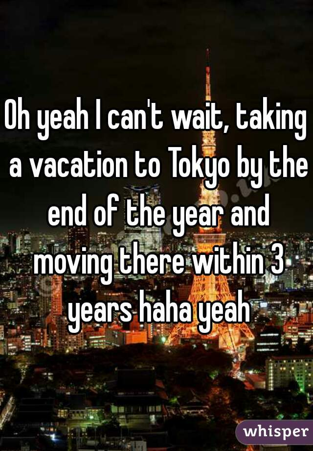 Oh yeah I can't wait, taking a vacation to Tokyo by the end of the year and moving there within 3 years haha yeah