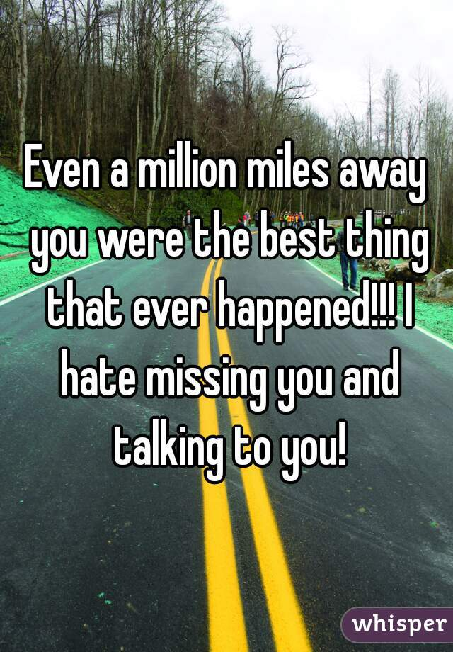 Even a million miles away you were the best thing that ever happened!!! I hate missing you and talking to you!