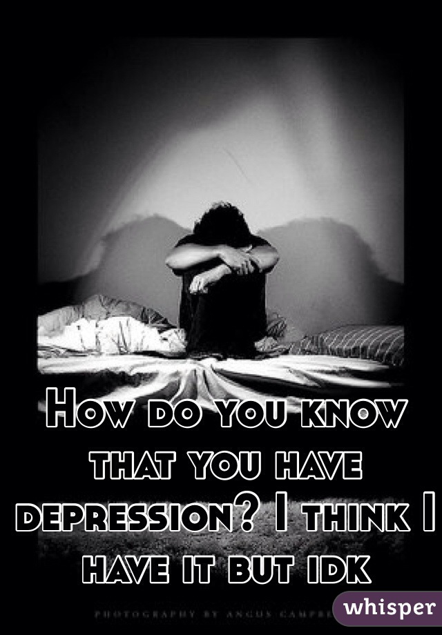 How do you know that you have depression? I think I have it but idk
