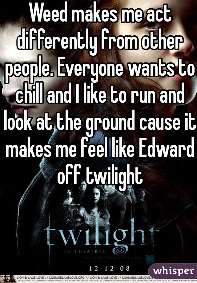Weed makes me act differently from other people. Everyone wants to chill and I like to run and look at the ground cause it makes me feel like Edward off twilight