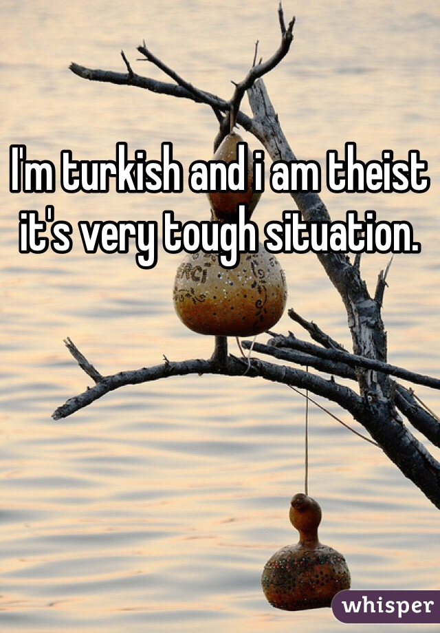 I'm turkish and i am theist it's very tough situation.