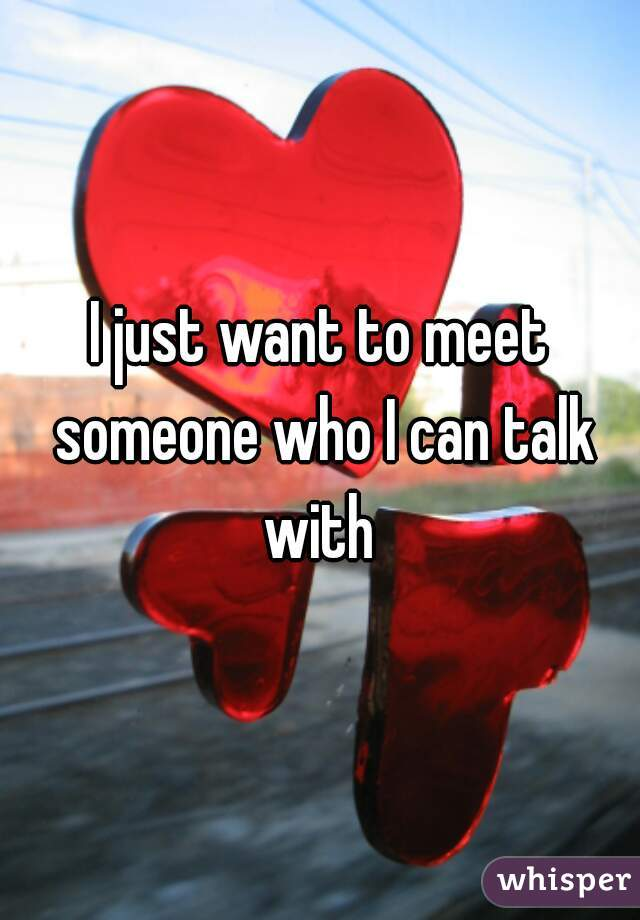 I just want to meet someone who I can talk with
